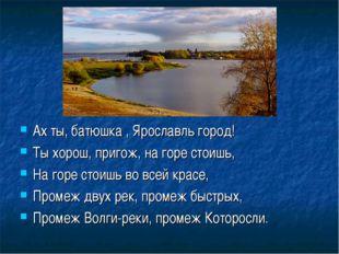 Ах ты, батюшка , Ярославль город! Ты хорош, пригож, на горе стоишь, На горе с