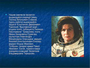 Нашим земляком является выдающийся оперный певец Леонид Витальевич Собинов. З