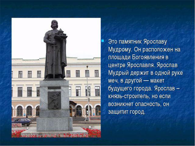 Это памятник Ярославу Мудрому.Он расположен на площади Богоявления в центре...