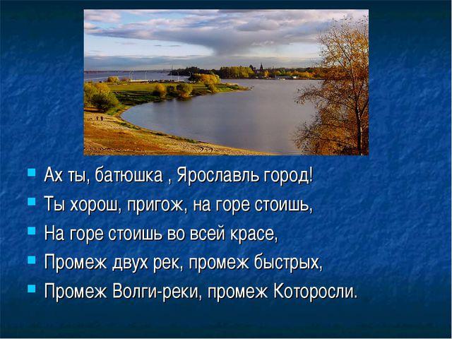 Ах ты, батюшка , Ярославль город! Ты хорош, пригож, на горе стоишь, На горе с...