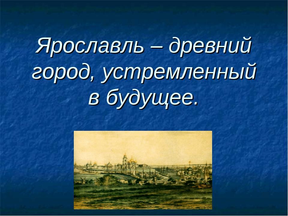 Ярославль – древний город, устремленный в будущее.