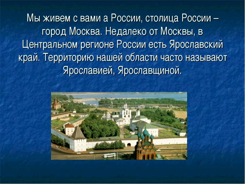 Мы живем с вами а России, столица России – город Москва. Недалеко от Москвы,...