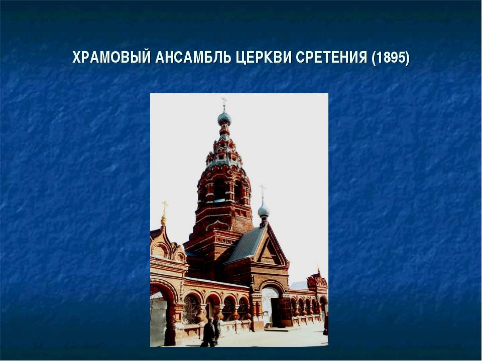 ХРАМОВЫЙ АНСАМБЛЬ ЦЕРКВИ СРЕТЕНИЯ (1895)