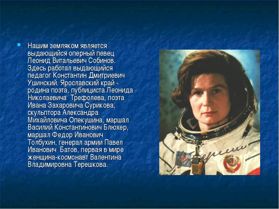 Нашим земляком является выдающийся оперный певец Леонид Витальевич Собинов. З...