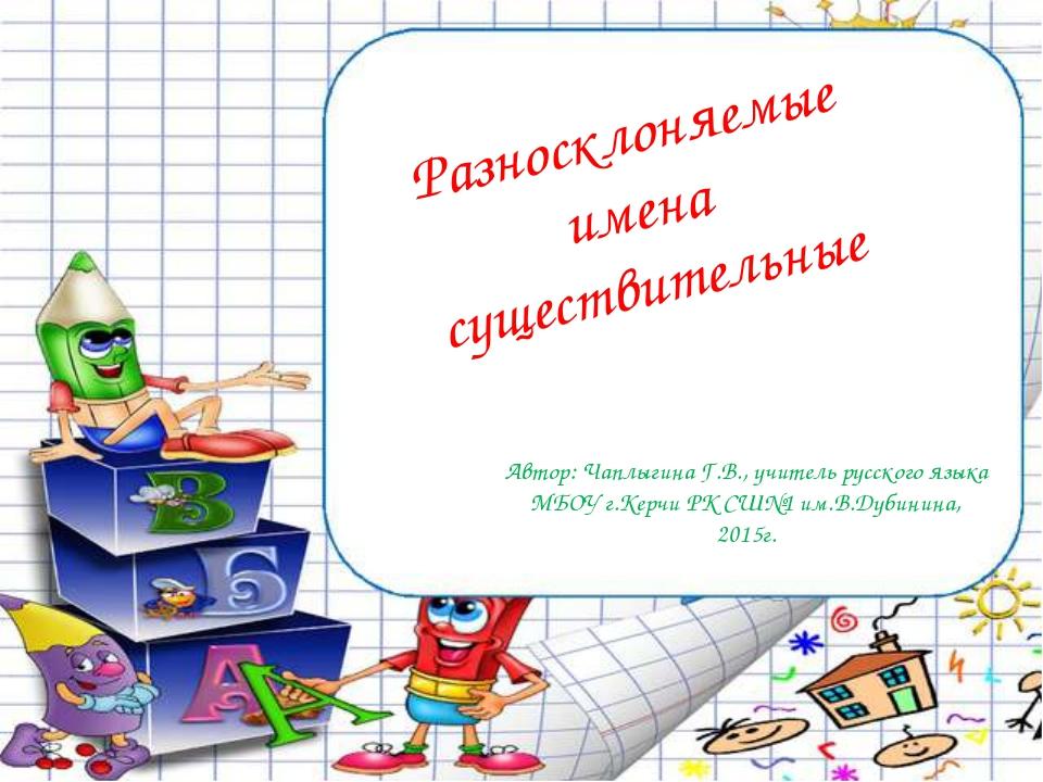Разносклоняемые имена существительные Автор: Чаплыгина Г.В., учитель русского...
