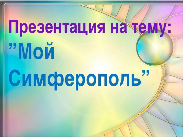 """Презентация на тему: """"Мой Симферополь""""."""