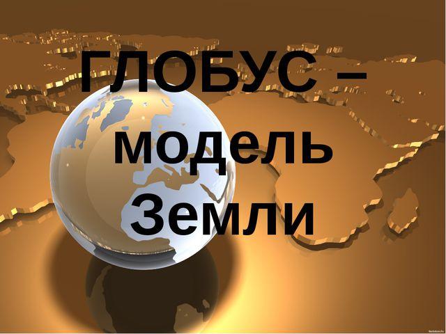 ГЛОБУС –модель Земли
