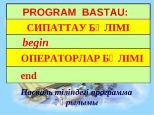 PROGRAM BASTAU: СИПАТТАУ БӨЛІМІ begin ОПЕРАТОРЛАР БӨЛІМІ Паскаль тіліндегі пр