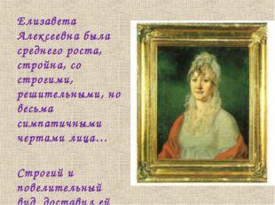 Елизавета Алексеевна была среднего роста, стройна, со строгими, решительными,