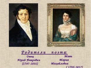 Р о д и т е л и п о э т а: Отец Юрий Петрович (1787-1831) Мать Мария Михайлов