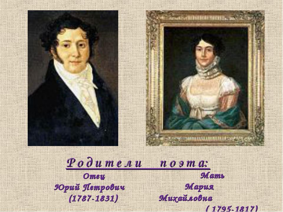 Р о д и т е л и п о э т а: Отец Юрий Петрович (1787-1831) Мать Мария Михайлов...