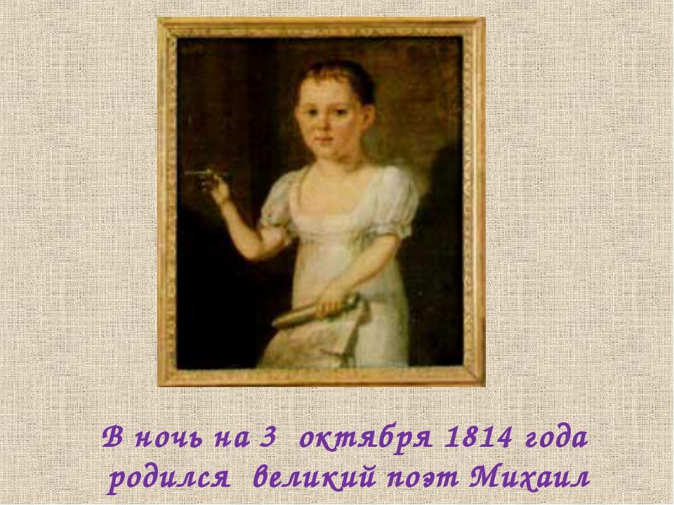 В ночь на 3 октября 1814 года родился великий поэт Михаил Лермонтов