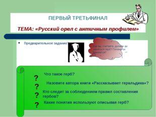ПЕРВЫЙ ТРЕТЬФИНАЛ ТЕМА: «Русский орел с античным профилем» Предварительное за