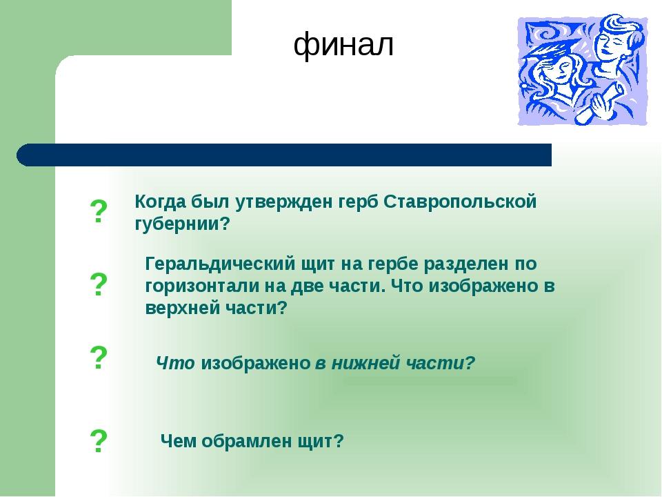 финал ? ? ? ? Когда был утвержден герб Ставропольской губернии? Геральдически...