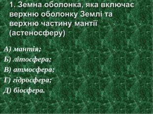А) мантія; Б) літосфера; В) атмосфера; Г) гідросфера; Д) біосфера.
