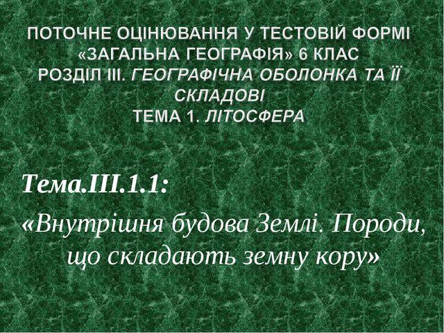 Тема.ІІІ.1.1: «Внутрішня будова Землі. Породи, що складають земну кору»