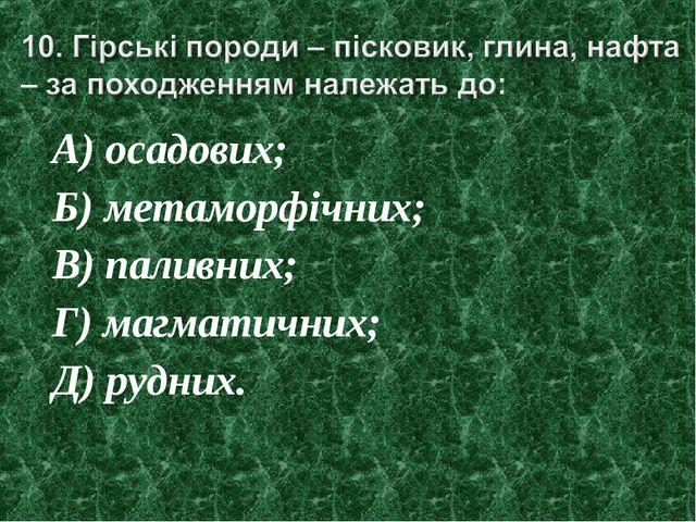 А) осадових; Б) метаморфічних; В) паливних; Г) магматичних; Д) рудних.