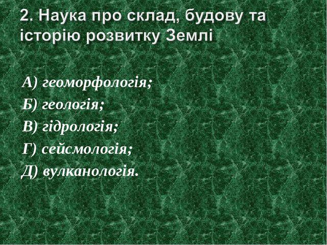 А) геоморфологія; Б) геологія; В) гідрологія; Г) сейсмологія; Д) вулканологія.