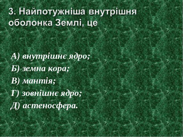А) внутрішнє ядро; Б) земна кора; В) мантія; Г) зовнішнє ядро; Д) астеносфера.