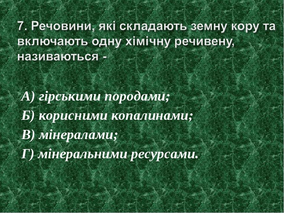 А) гірськими породами; Б) корисними копалинами; В) мінералами; Г) мінеральним...