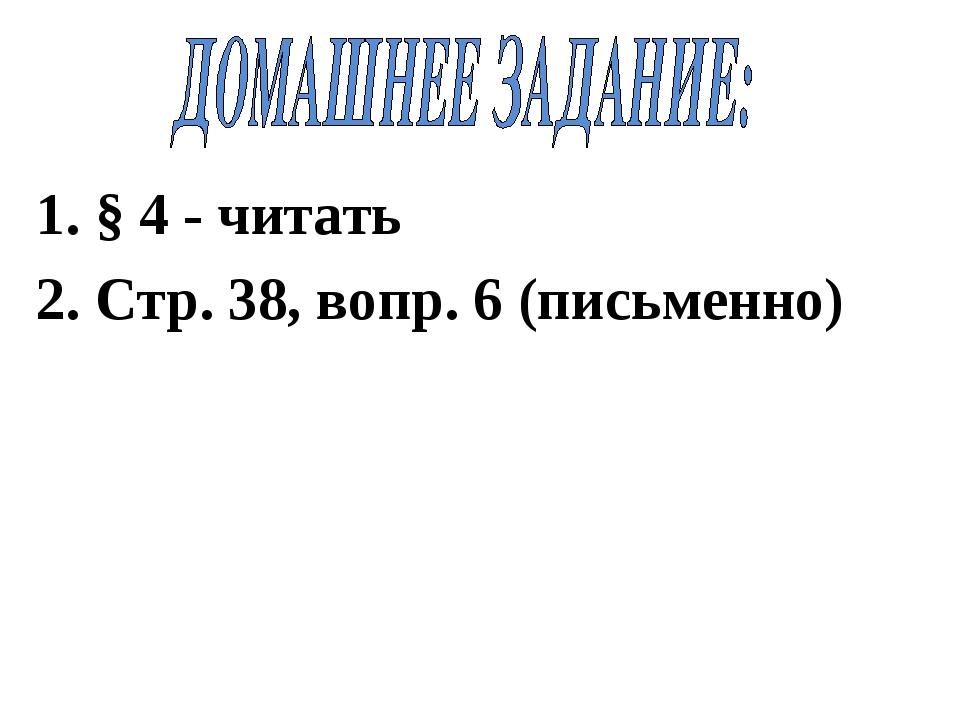 1. § 4 - читать 2. Cтр. 38, вопр. 6 (письменно)