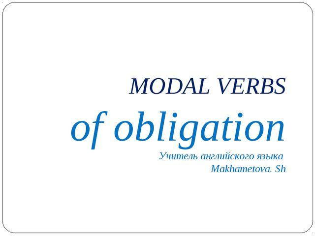 MODAL VERBS of obligation Учитель английского языка Makhametova. Sh