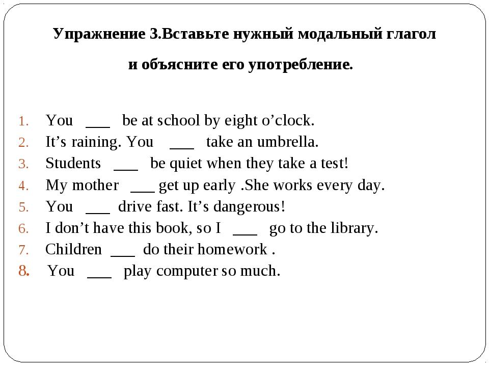 Упражнение 3.Вставьте нужный модальный глагол и объясните его употребление. Y...