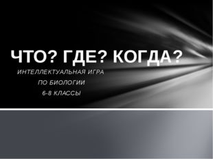 ИНТЕЛЛЕКТУАЛЬНАЯ ИГРА ПО БИОЛОГИИ 6-8 КЛАССЫ ЧТО? ГДЕ? КОГДА?