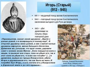 Игорь (Старый) (912 - 945) 941 г – неудачный поход против Константинополя 944
