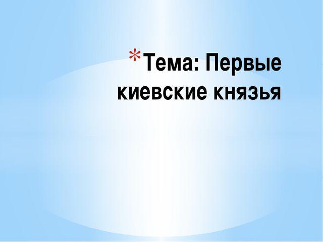 Тема: Первые киевские князья