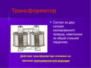 Трансформатор Состоит из двух катушек изолированного провода, намотанных на о