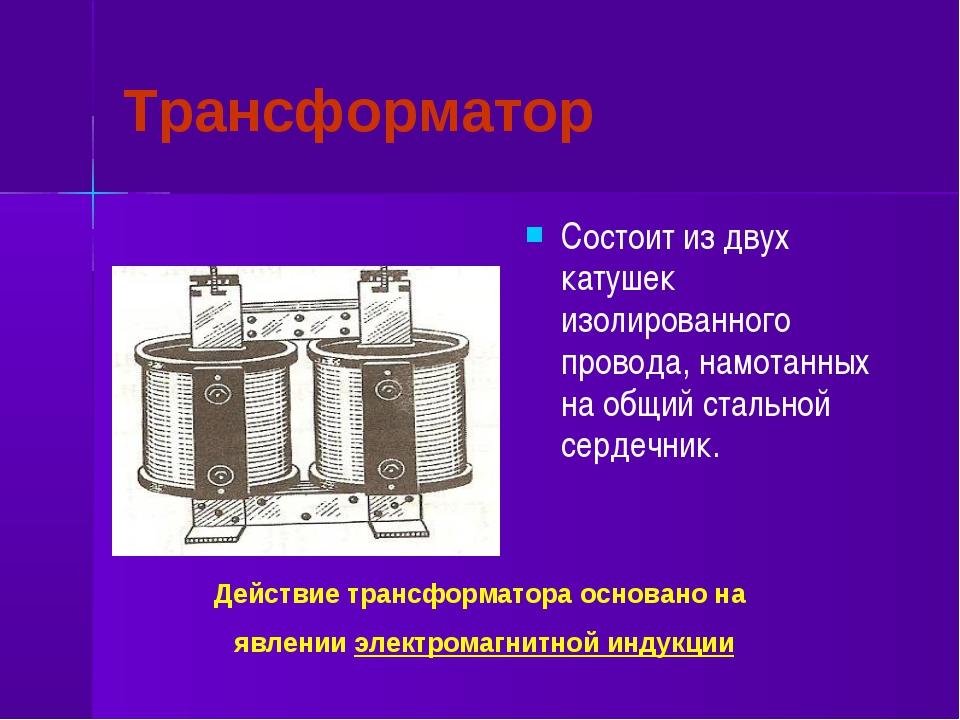 Трансформатор Состоит из двух катушек изолированного провода, намотанных на о...