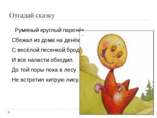 Отгадай сказку Румяный круглый паренёк, Сбежал из дома на денёк. С весёлой п