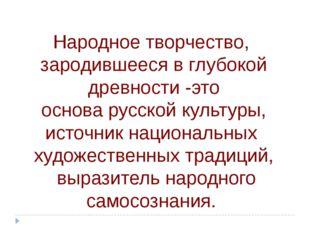 Народное творчество, зародившееся в глубокой древности -это основа русской ку