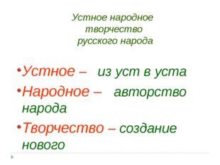 Устное народное творчество русского народа Устное – из уст в уста Народное –