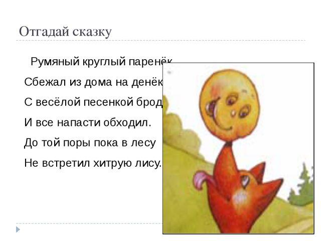 Отгадай сказку Румяный круглый паренёк, Сбежал из дома на денёк. С весёлой п...