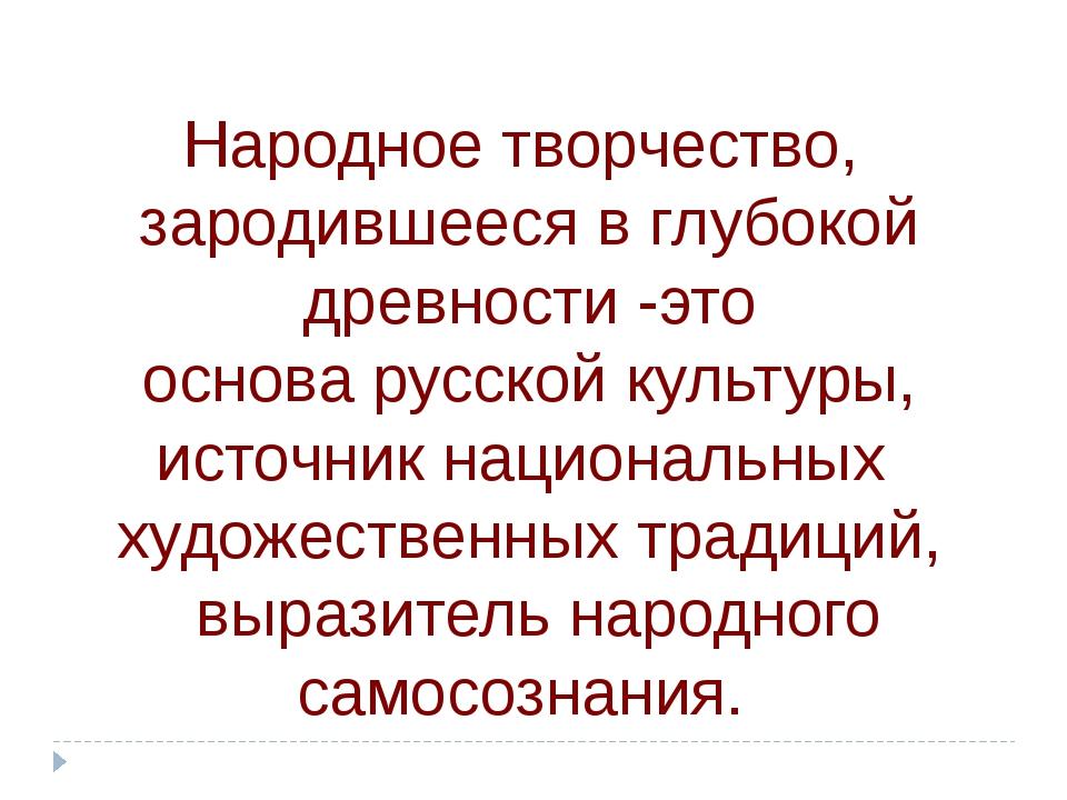 Народное творчество, зародившееся в глубокой древности -это основа русской ку...