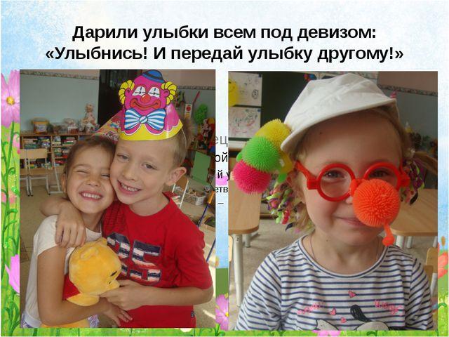 Дарили улыбки всем под девизом: «Улыбнись! И передай улыбку другому!»