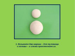 1.Возьмите два шарика – для туловища и головы – и слегка приплюсните их.