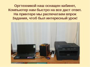 Оргтехникой наш оснащен кабинет, Компьютер нам быстро на все даст ответ. На п