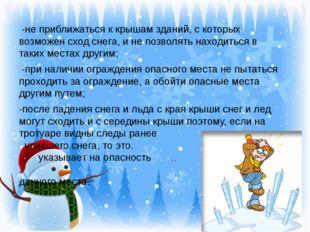 -не приближаться к крышам зданий, с которых возможен сход снега, и не позвол