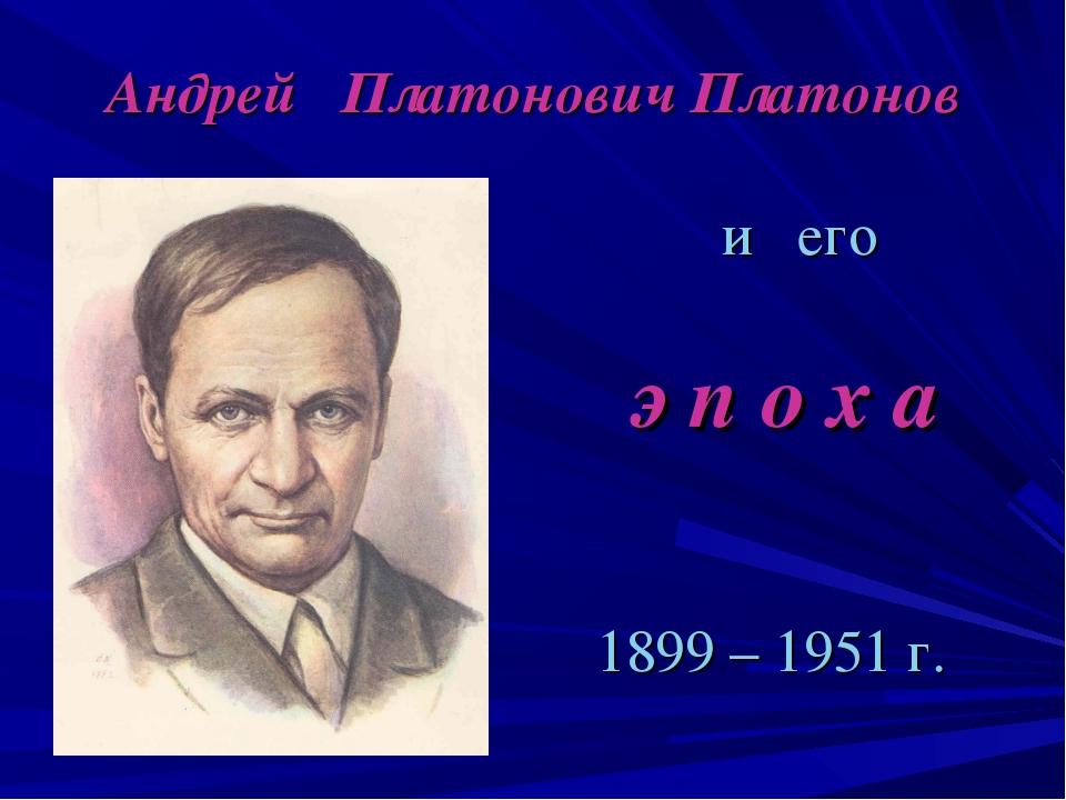 Андрей Платонович Платонов и его э п о х а 1899 – 1951 г.