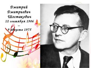 Дмитрий Дмитриевич Шостакович 12 сентября 1906 – 9 августа 1975