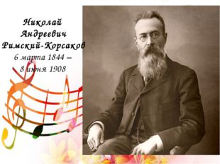 Николай Андреевич Римский-Корсаков 6 марта 1844 – 8 июня 1908