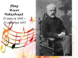 Пётр Ильич Чайковский 25 апреля 1840 – 25 октября 1893
