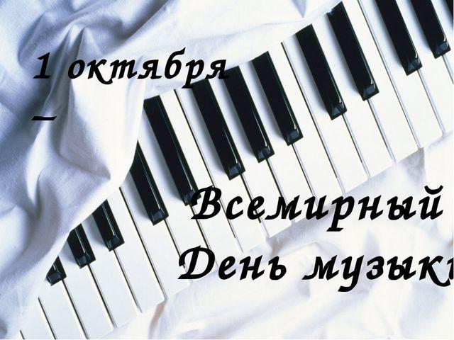 Всемирный День музыки 1 октября –