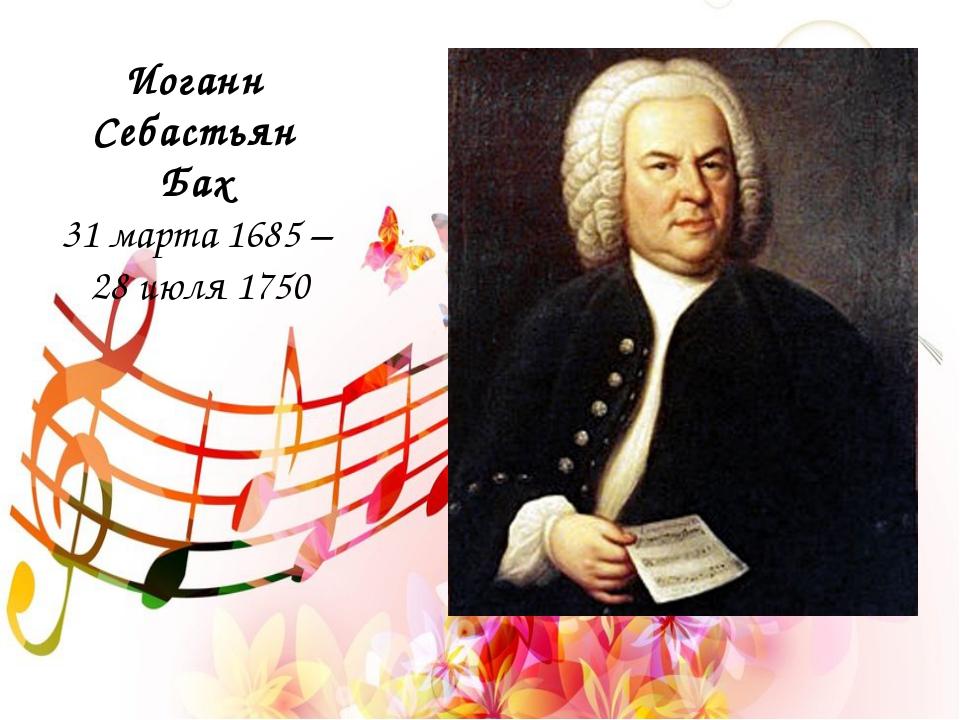 Иоганн Себастьян Бах 31 марта 1685 – 28 июля 1750