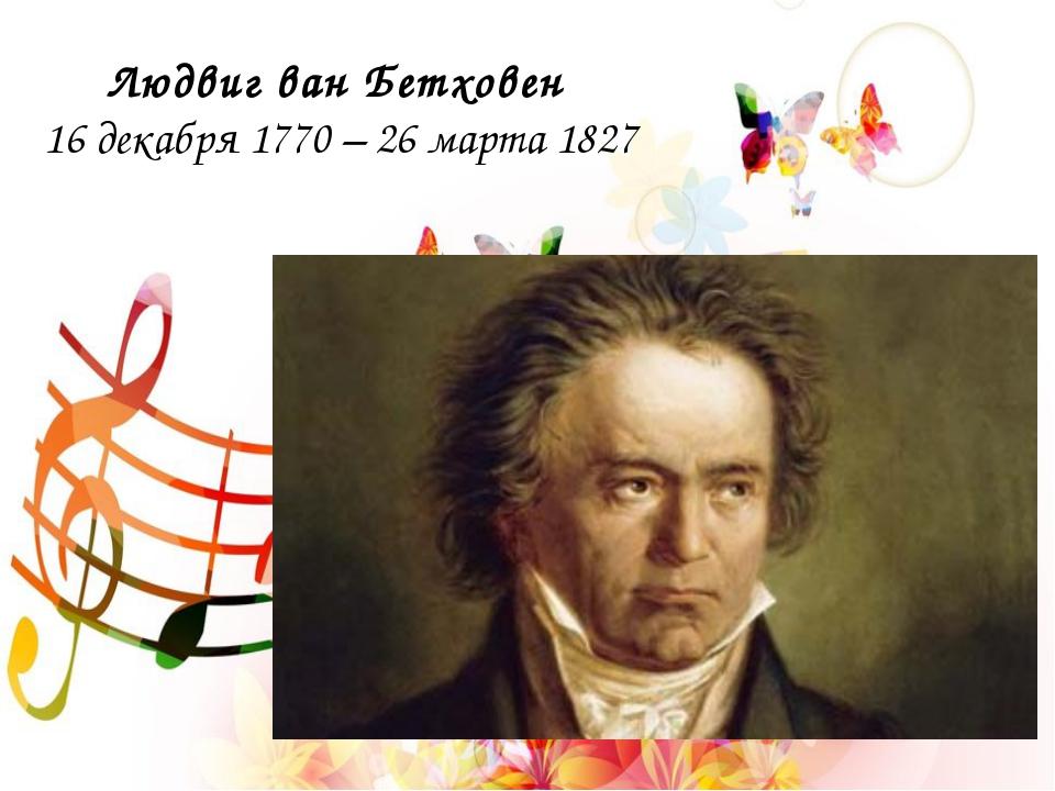 Людвиг ван Бетховен 16 декабря 1770 – 26 марта 1827