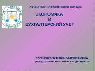 ЭКОНОМИКА И БУХГАЛТЕРСКИЙ УЧЕТ АФ КГА ПОУ «Энергетический колледж» СЕРГИЕНКО