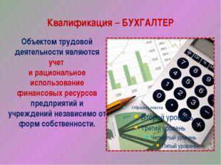 Квалификация – БУХГАЛТЕР Объектом трудовой деятельности являются учет и рацио